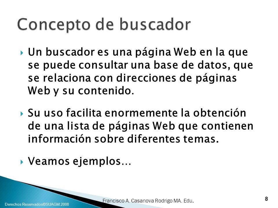 Francisco A. Casanova Rodrigo MA. Edu. Derechos Reservados©SUAGM.2008 Un buscador es una página Web en la que se puede consultar una base de datos, qu