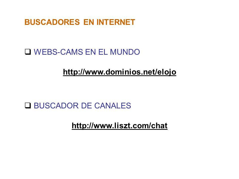 BUSCADORES EN INTERNET WEBS-CAMS EN EL MUNDO http://www.dominios.net/elojo BUSCADOR DE CANALES http://www.liszt.com/chat
