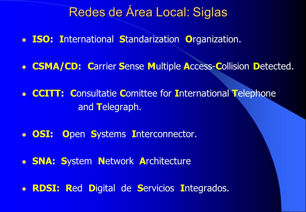 Redes de Área Local: Siglas ISO: International Standarization Organization. CSMA/CD: Carrier Sense Multiple Access-Collision Detected. CCITT: Consulta