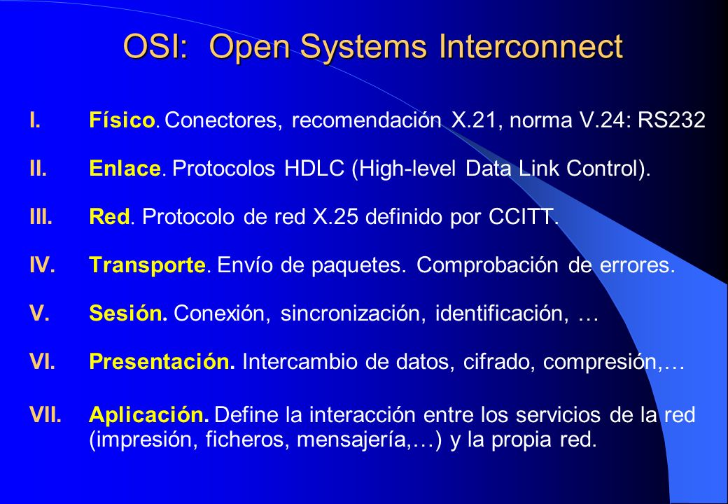 OSI: Open Systems Interconnect I.Físico. Conectores, recomendación X.21, norma V.24: RS232 II.Enlace. Protocolos HDLC (High-level Data Link Control).