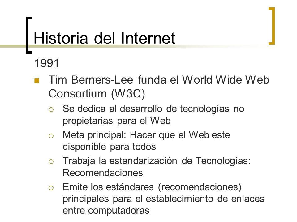 Historia del Internet 1991 Tim Berners-Lee funda el World Wide Web Consortium (W3C) Se dedica al desarrollo de tecnologías no propietarias para el Web Meta principal: Hacer que el Web este disponible para todos Trabaja la estandarización de Tecnologías: Recomendaciones Emite los estándares (recomendaciones) principales para el establecimiento de enlaces entre computadoras