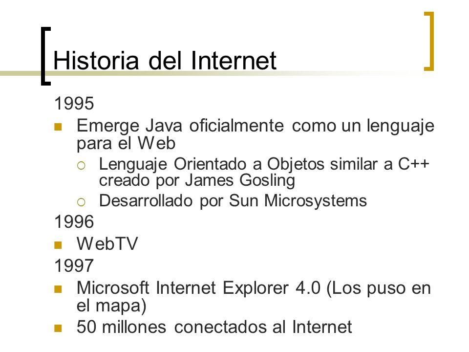 Historia del Internet 1995 Emerge Java oficialmente como un lenguaje para el Web Lenguaje Orientado a Objetos similar a C++ creado por James Gosling Desarrollado por Sun Microsystems 1996 WebTV 1997 Microsoft Internet Explorer 4.0 (Los puso en el mapa) 50 millones conectados al Internet