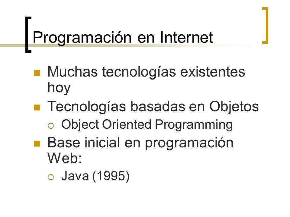 Programación en Internet Muchas tecnologías existentes hoy Tecnologías basadas en Objetos Object Oriented Programming Base inicial en programación Web