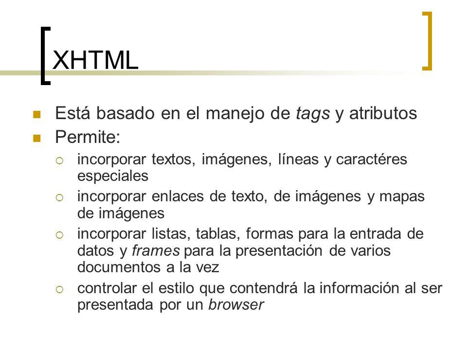 XHTML Está basado en el manejo de tags y atributos Permite: incorporar textos, imágenes, líneas y caractéres especiales incorporar enlaces de texto, de imágenes y mapas de imágenes incorporar listas, tablas, formas para la entrada de datos y frames para la presentación de varios documentos a la vez controlar el estilo que contendrá la información al ser presentada por un browser