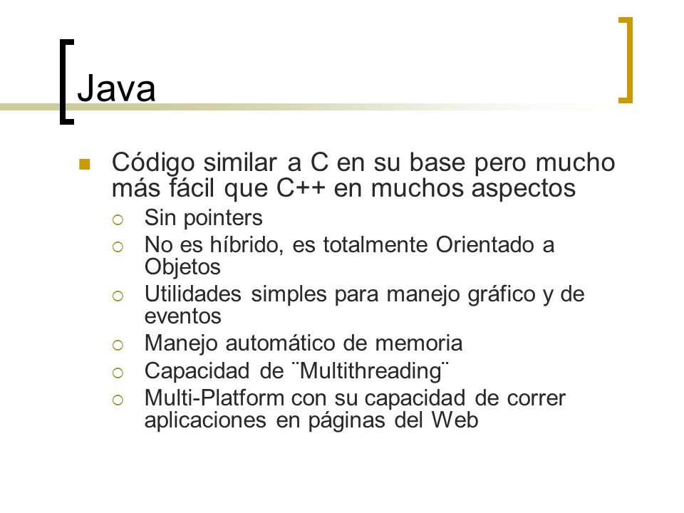 Java Código similar a C en su base pero mucho más fácil que C++ en muchos aspectos Sin pointers No es híbrido, es totalmente Orientado a Objetos Utilidades simples para manejo gráfico y de eventos Manejo automático de memoria Capacidad de ¨Multithreading¨ Multi-Platform con su capacidad de correr aplicaciones en páginas del Web