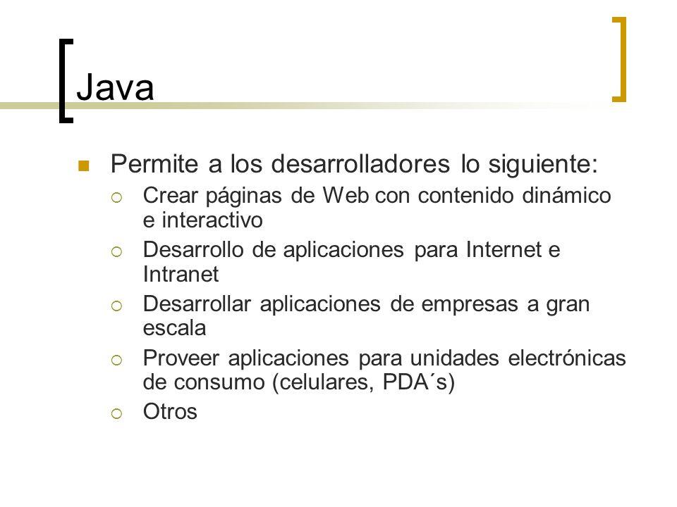 Java Permite a los desarrolladores lo siguiente: Crear páginas de Web con contenido dinámico e interactivo Desarrollo de aplicaciones para Internet e Intranet Desarrollar aplicaciones de empresas a gran escala Proveer aplicaciones para unidades electrónicas de consumo (celulares, PDA´s) Otros