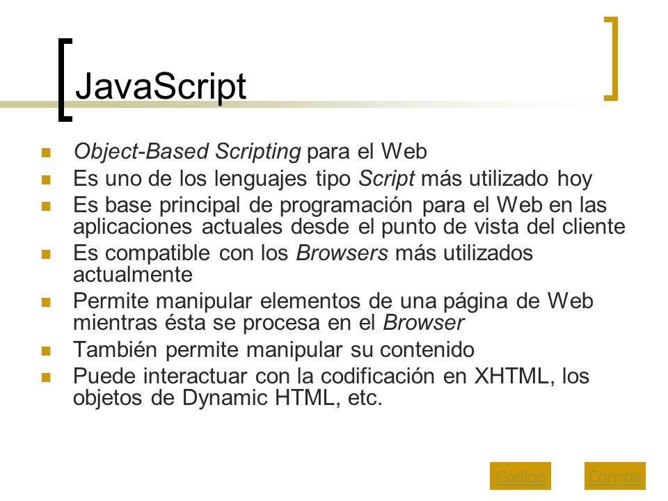 JavaScript Object-Based Scripting para el Web Es uno de los lenguajes tipo Script más utilizado hoy Es base principal de programación para el Web en l