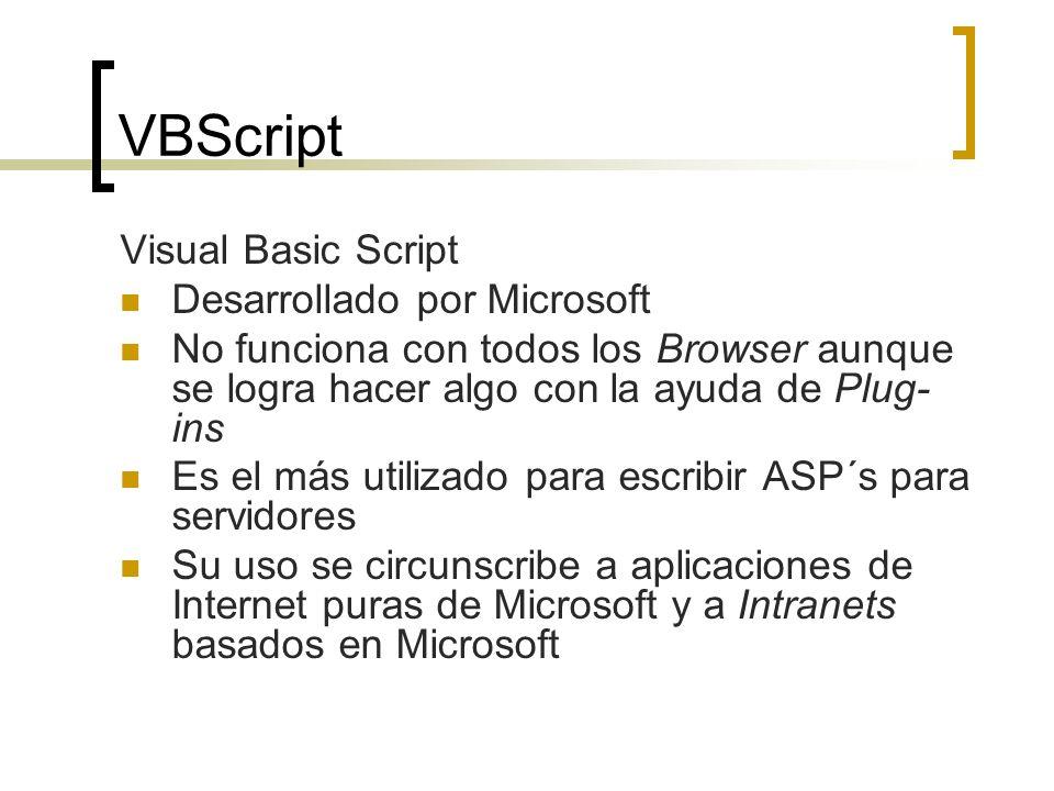 VBScript Visual Basic Script Desarrollado por Microsoft No funciona con todos los Browser aunque se logra hacer algo con la ayuda de Plug- ins Es el más utilizado para escribir ASP´s para servidores Su uso se circunscribe a aplicaciones de Internet puras de Microsoft y a Intranets basados en Microsoft