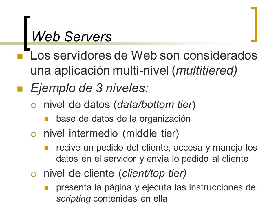 Web Servers Los servidores de Web son considerados una aplicación multi-nivel (multitiered) Ejemplo de 3 niveles: nivel de datos (data/bottom tier) base de datos de la organización nivel intermedio (middle tier) recive un pedido del cliente, accesa y maneja los datos en el servidor y envía lo pedido al cliente nivel de cliente (client/top tier) presenta la página y ejecuta las instrucciones de scripting contenidas en ella