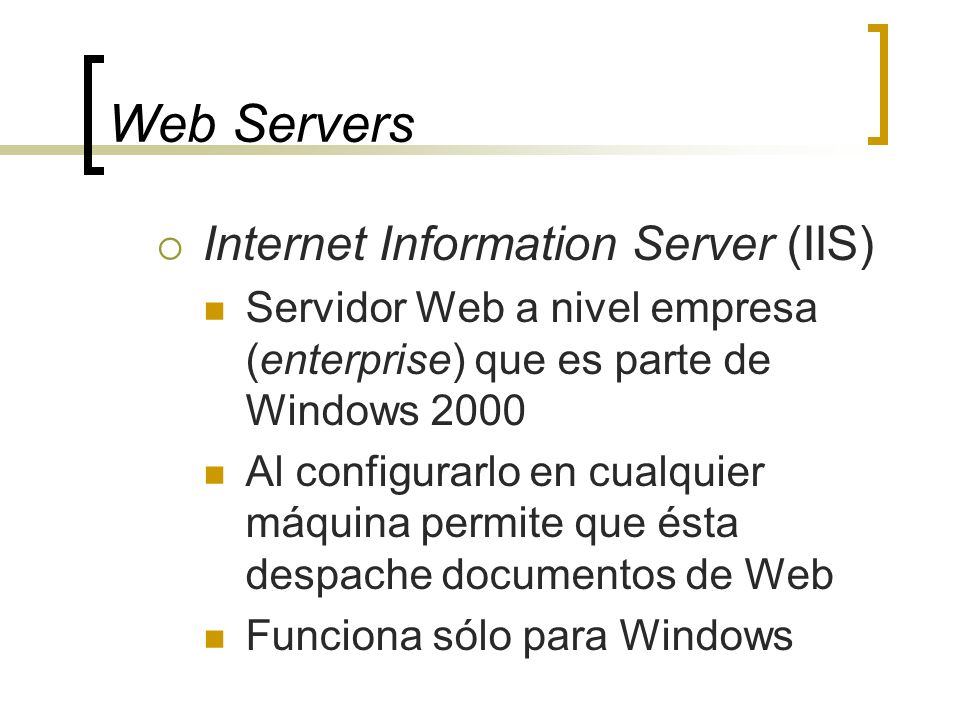Web Servers Internet Information Server (IIS) Servidor Web a nivel empresa (enterprise) que es parte de Windows 2000 Al configurarlo en cualquier máquina permite que ésta despache documentos de Web Funciona sólo para Windows