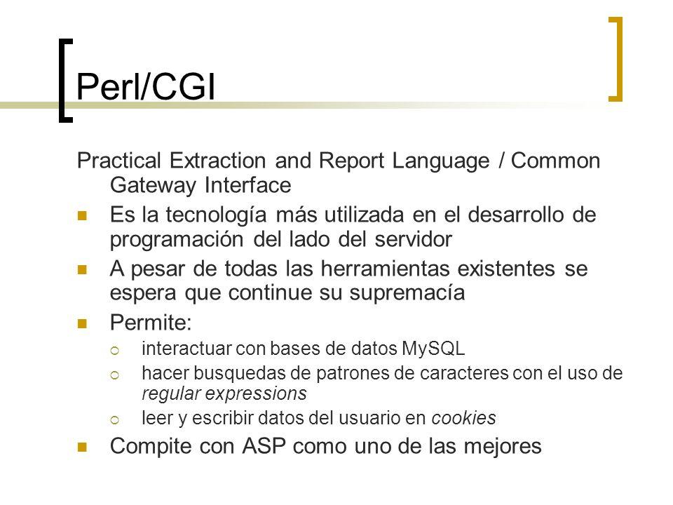 Perl/CGI Practical Extraction and Report Language / Common Gateway Interface Es la tecnología más utilizada en el desarrollo de programación del lado del servidor A pesar de todas las herramientas existentes se espera que continue su supremacía Permite: interactuar con bases de datos MySQL hacer busquedas de patrones de caracteres con el uso de regular expressions leer y escribir datos del usuario en cookies Compite con ASP como uno de las mejores