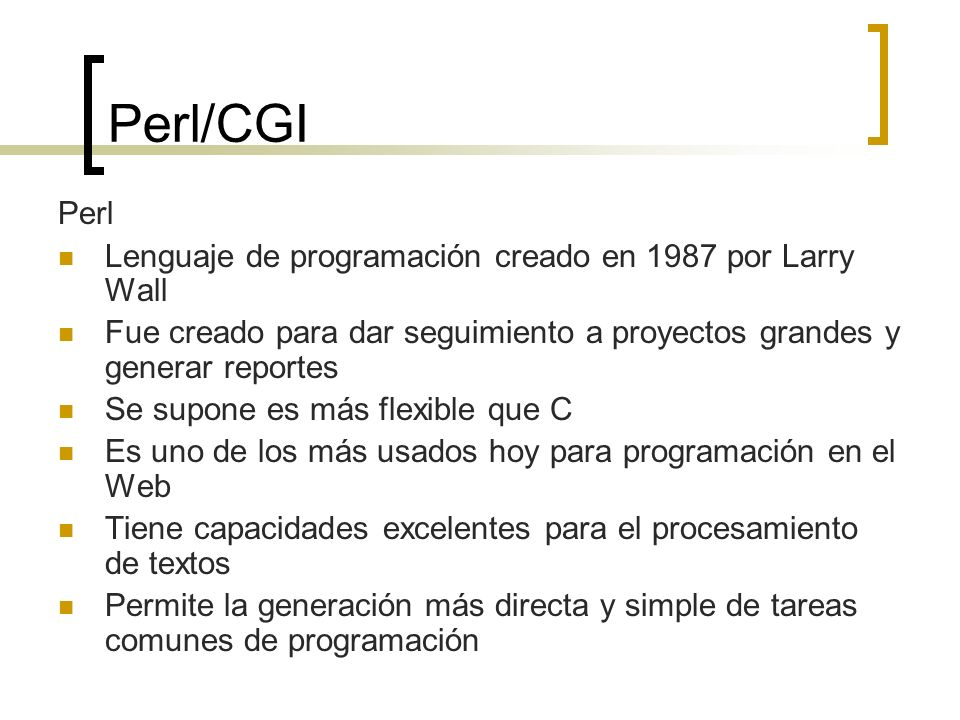Perl/CGI Perl Lenguaje de programación creado en 1987 por Larry Wall Fue creado para dar seguimiento a proyectos grandes y generar reportes Se supone es más flexible que C Es uno de los más usados hoy para programación en el Web Tiene capacidades excelentes para el procesamiento de textos Permite la generación más directa y simple de tareas comunes de programación