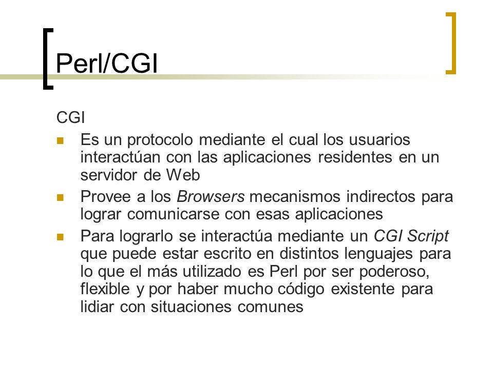 Perl/CGI CGI Es un protocolo mediante el cual los usuarios interactúan con las aplicaciones residentes en un servidor de Web Provee a los Browsers mecanismos indirectos para lograr comunicarse con esas aplicaciones Para lograrlo se interactúa mediante un CGI Script que puede estar escrito en distintos lenguajes para lo que el más utilizado es Perl por ser poderoso, flexible y por haber mucho código existente para lidiar con situaciones comunes