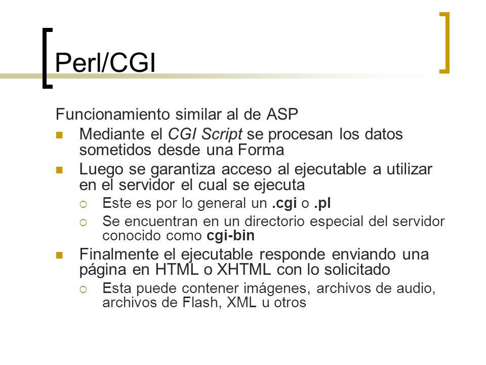 Perl/CGI Funcionamiento similar al de ASP Mediante el CGI Script se procesan los datos sometidos desde una Forma Luego se garantiza acceso al ejecutable a utilizar en el servidor el cual se ejecuta Este es por lo general un.cgi o.pl Se encuentran en un directorio especial del servidor conocido como cgi-bin Finalmente el ejecutable responde enviando una página en HTML o XHTML con lo solicitado Esta puede contener imágenes, archivos de audio, archivos de Flash, XML u otros