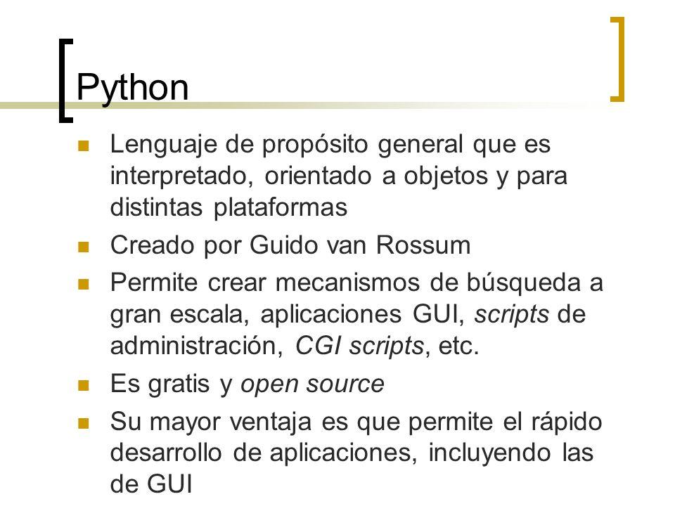 Python Lenguaje de propósito general que es interpretado, orientado a objetos y para distintas plataformas Creado por Guido van Rossum Permite crear mecanismos de búsqueda a gran escala, aplicaciones GUI, scripts de administración, CGI scripts, etc.