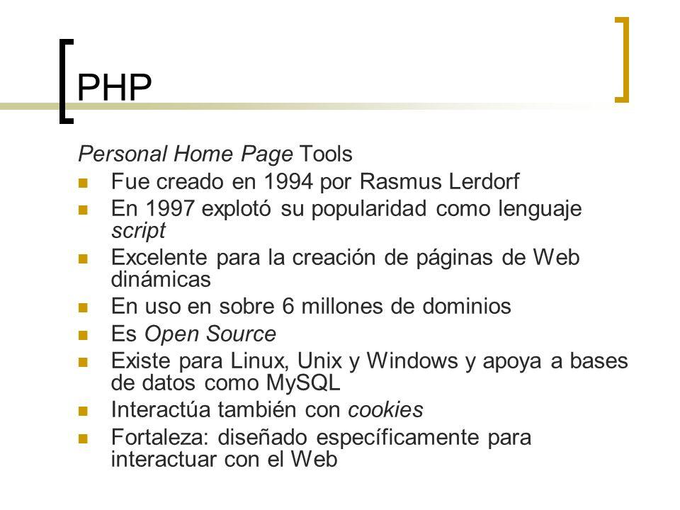 PHP Personal Home Page Tools Fue creado en 1994 por Rasmus Lerdorf En 1997 explotó su popularidad como lenguaje script Excelente para la creación de páginas de Web dinámicas En uso en sobre 6 millones de dominios Es Open Source Existe para Linux, Unix y Windows y apoya a bases de datos como MySQL Interactúa también con cookies Fortaleza: diseñado específicamente para interactuar con el Web