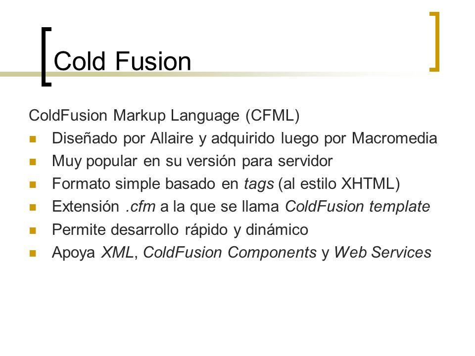 Cold Fusion ColdFusion Markup Language (CFML) Diseñado por Allaire y adquirido luego por Macromedia Muy popular en su versión para servidor Formato simple basado en tags (al estilo XHTML) Extensión.cfm a la que se llama ColdFusion template Permite desarrollo rápido y dinámico Apoya XML, ColdFusion Components y Web Services