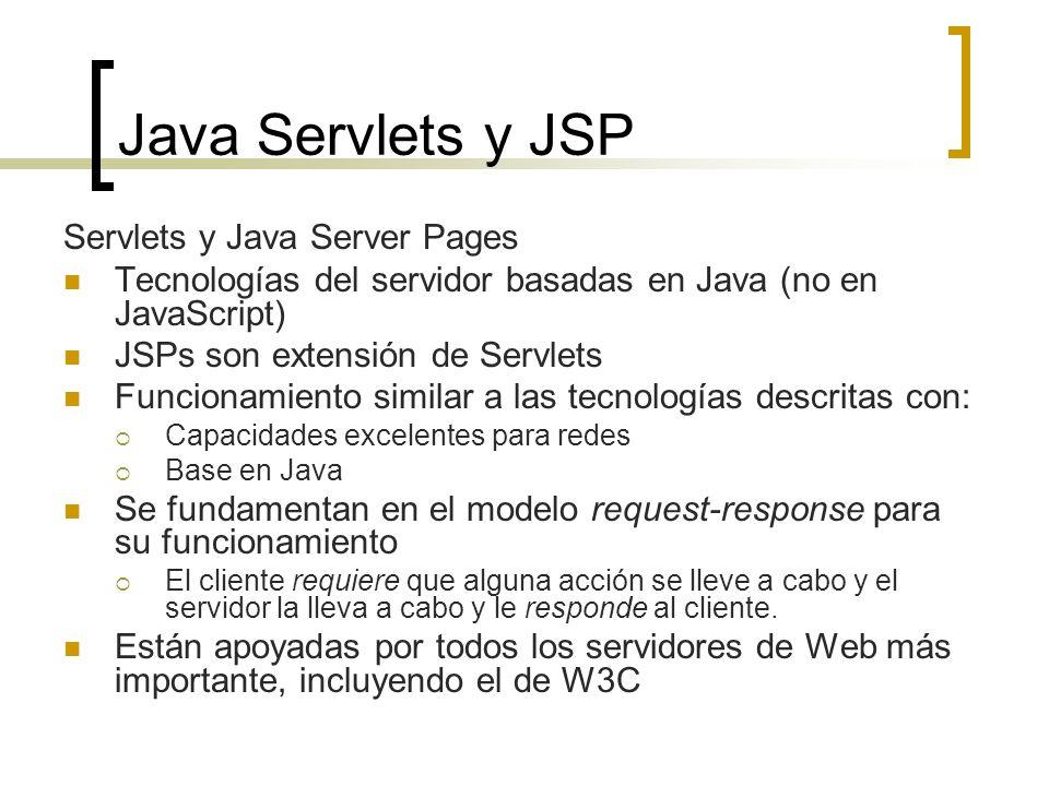 Java Servlets y JSP Servlets y Java Server Pages Tecnologías del servidor basadas en Java (no en JavaScript) JSPs son extensión de Servlets Funcionamiento similar a las tecnologías descritas con: Capacidades excelentes para redes Base en Java Se fundamentan en el modelo request-response para su funcionamiento El cliente requiere que alguna acción se lleve a cabo y el servidor la lleva a cabo y le responde al cliente.