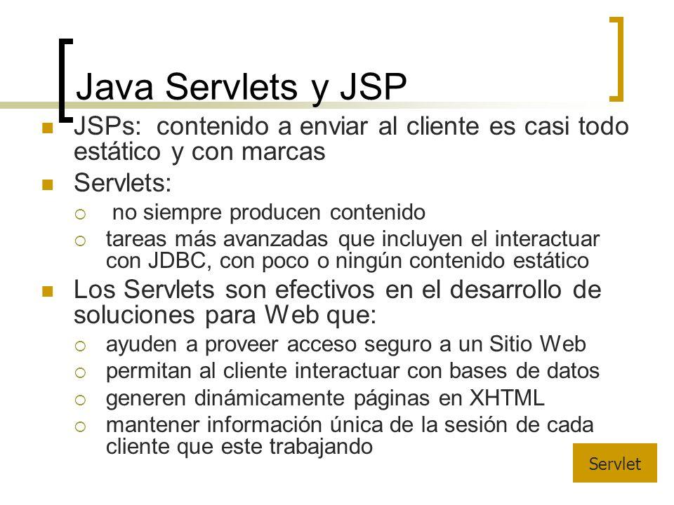 Java Servlets y JSP JSPs: contenido a enviar al cliente es casi todo estático y con marcas Servlets: no siempre producen contenido tareas más avanzadas que incluyen el interactuar con JDBC, con poco o ningún contenido estático Los Servlets son efectivos en el desarrollo de soluciones para Web que: ayuden a proveer acceso seguro a un Sitio Web permitan al cliente interactuar con bases de datos generen dinámicamente páginas en XHTML mantener información única de la sesión de cada cliente que este trabajando Servlet