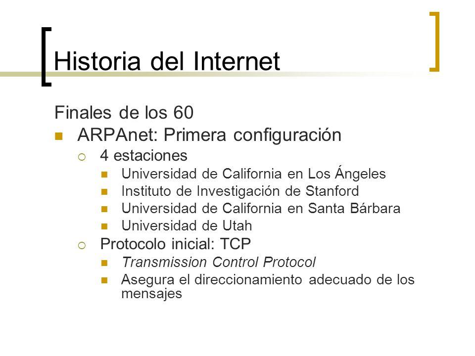 Historia del Internet Finales de los 60 ARPAnet: Primera configuración 4 estaciones Universidad de California en Los Ángeles Instituto de Investigación de Stanford Universidad de California en Santa Bárbara Universidad de Utah Protocolo inicial: TCP Transmission Control Protocol Asegura el direccionamiento adecuado de los mensajes