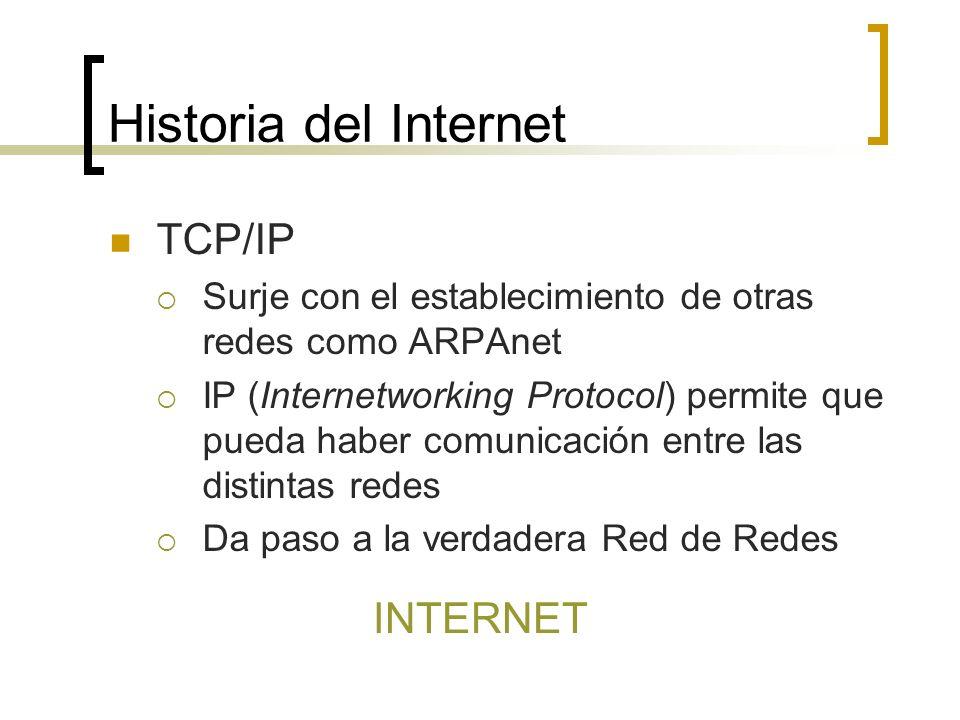 Historia del Internet TCP/IP Surje con el establecimiento de otras redes como ARPAnet IP (Internetworking Protocol) permite que pueda haber comunicación entre las distintas redes Da paso a la verdadera Red de Redes INTERNET