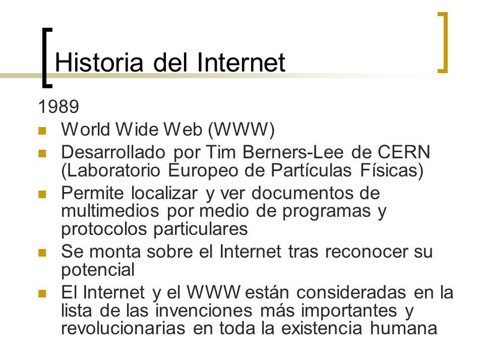 Historia del Internet 1989 World Wide Web (WWW) Desarrollado por Tim Berners-Lee de CERN (Laboratorio Europeo de Partículas Físicas) Permite localizar y ver documentos de multimedios por medio de programas y protocolos particulares Se monta sobre el Internet tras reconocer su potencial El Internet y el WWW están consideradas en la lista de las invenciones más importantes y revolucionarias en toda la existencia humana
