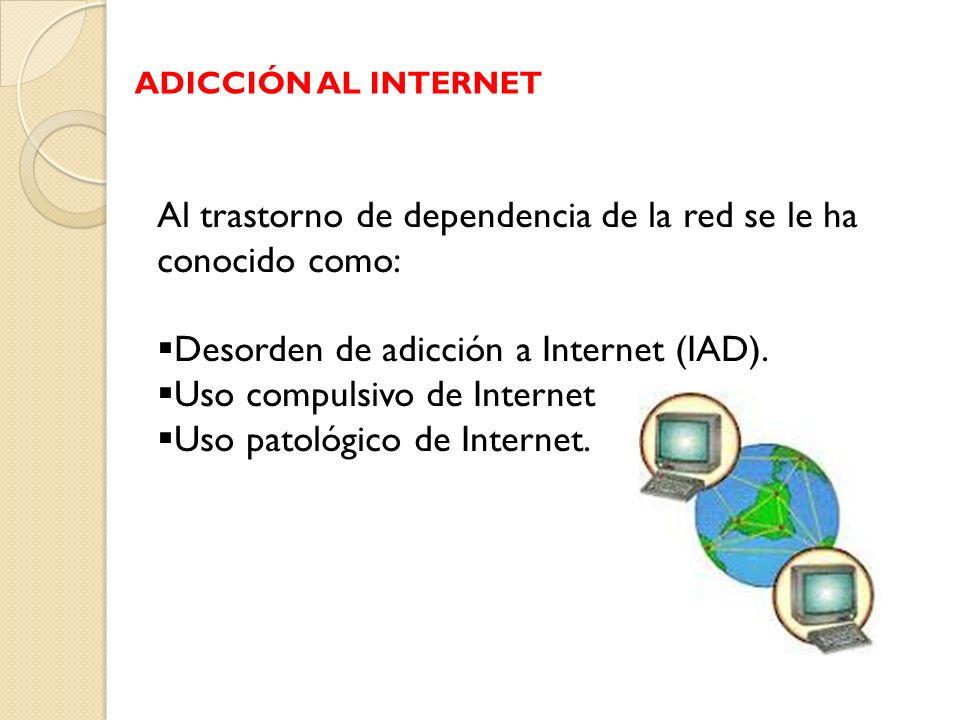 Al trastorno de dependencia de la red se le ha conocido como: Desorden de adicción a Internet (IAD). Uso compulsivo de Internet Uso patológico de Inte