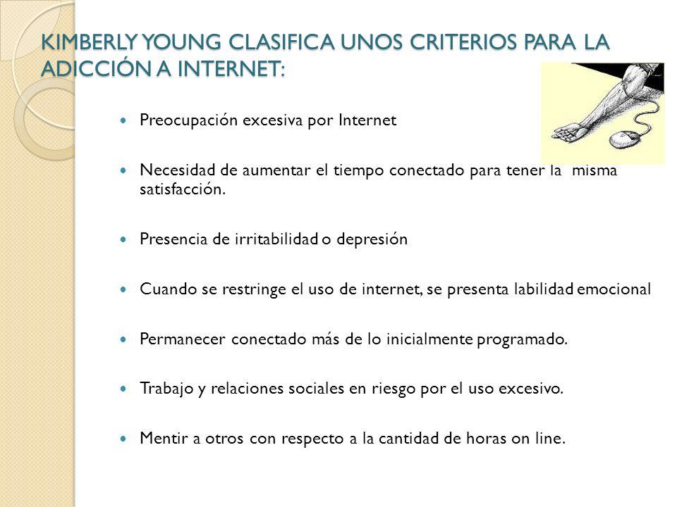 KIMBERLY YOUNG CLASIFICA UNOS CRITERIOS PARA LA ADICCIÓN A INTERNET: Preocupación excesiva por Internet Necesidad de aumentar el tiempo conectado para tener la misma satisfacción.