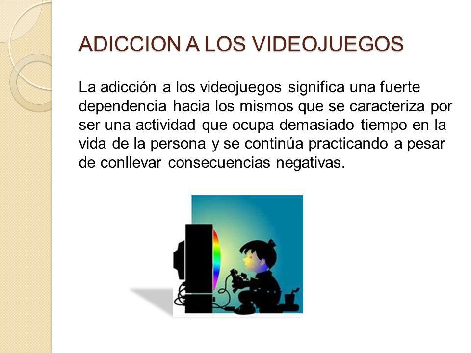 ADICCION A LOS VIDEOJUEGOS La adicción a los videojuegos significa una fuerte dependencia hacia los mismos que se caracteriza por ser una actividad que ocupa demasiado tiempo en la vida de la persona y se continúa practicando a pesar de conllevar consecuencias negativas.