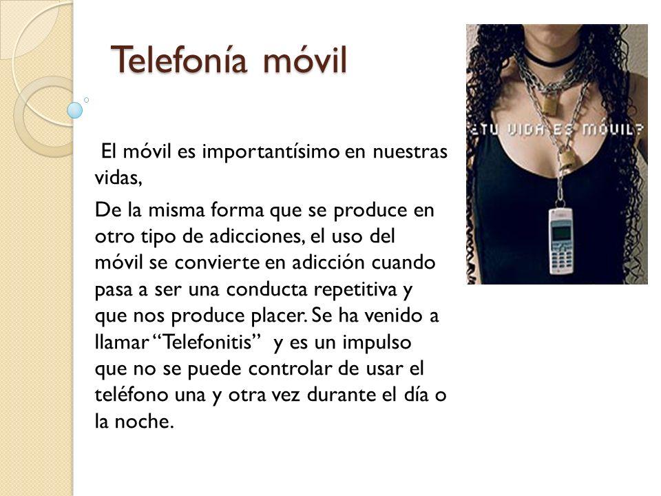 Telefonía móvil El móvil es importantísimo en nuestras vidas, De la misma forma que se produce en otro tipo de adicciones, el uso del móvil se convierte en adicción cuando pasa a ser una conducta repetitiva y que nos produce placer.