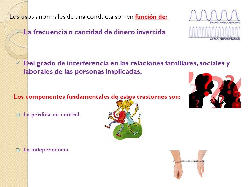 función de: Los usos anormales de una conducta son en función de: La frecuencia o cantidad de dinero invertida.