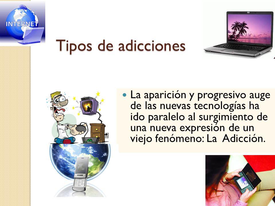 Tipos de adicciones La aparición y progresivo auge de las nuevas tecnologías ha ido paralelo al surgimiento de una nueva expresión de un viejo fenómen