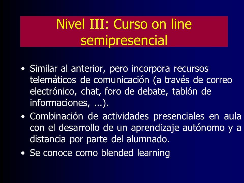 Nivel III: Curso on line semipresencial Similar al anterior, pero incorpora recursos telemáticos de comunicación (a través de correo electrónico, chat