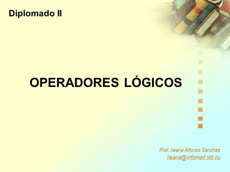 Prof. Ileana Alfonso Sánchez Ileana@infomed.sld.cu OPERADORES LÓGICOS Diplomado II