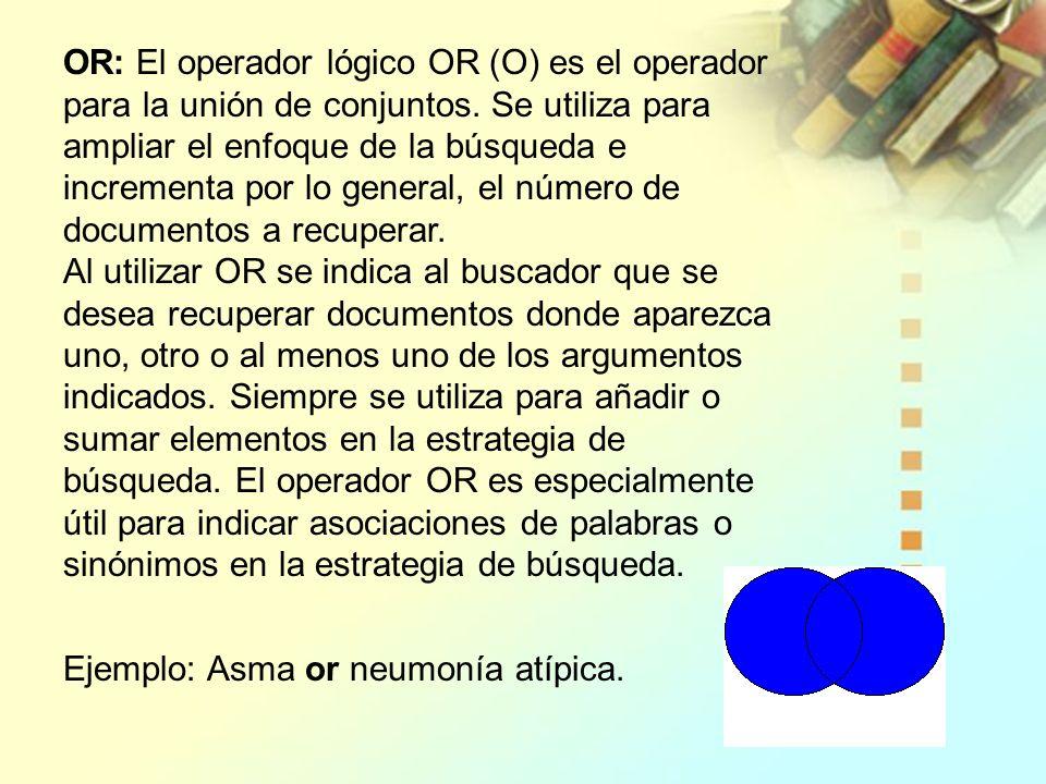 OR: El operador lógico OR (O) es el operador para la unión de conjuntos. Se utiliza para ampliar el enfoque de la búsqueda e incrementa por lo general