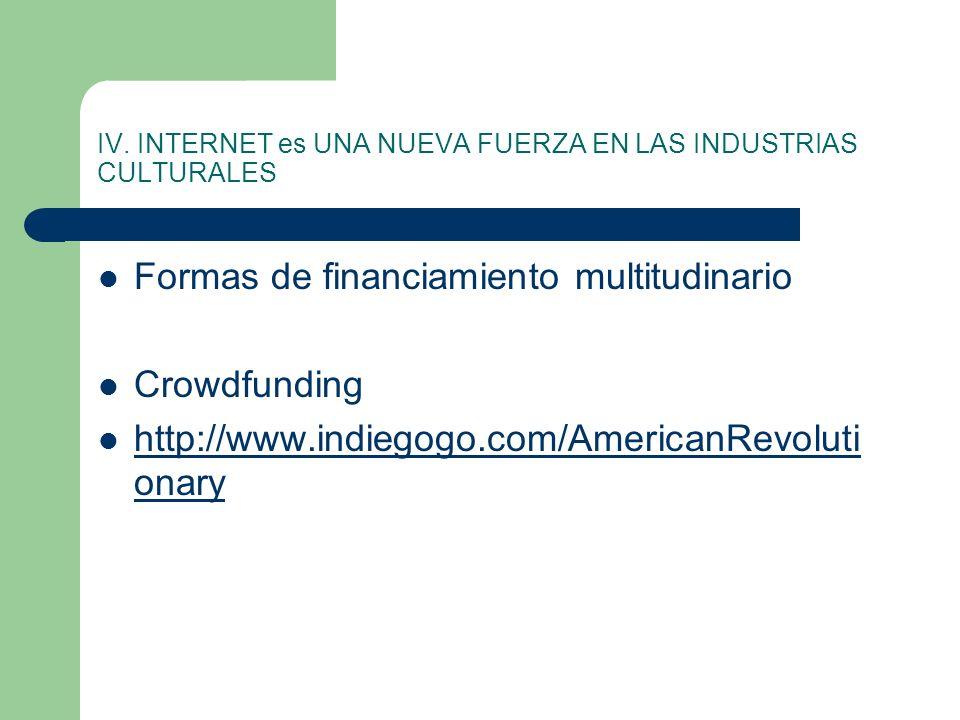 IV. INTERNET es UNA NUEVA FUERZA EN LAS INDUSTRIAS CULTURALES Formas de financiamiento multitudinario Crowdfunding http://www.indiegogo.com/AmericanRe