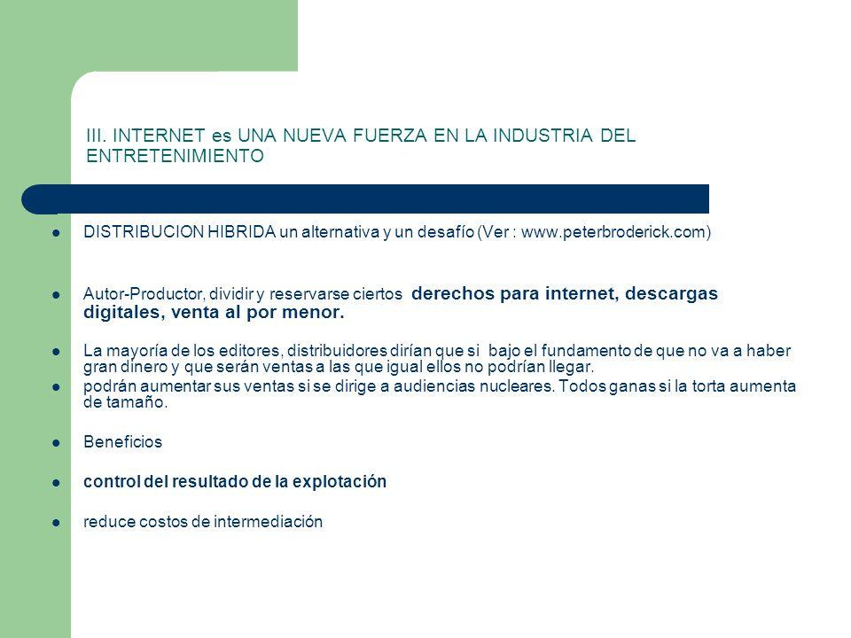 III. INTERNET es UNA NUEVA FUERZA EN LA INDUSTRIA DEL ENTRETENIMIENTO DISTRIBUCION HIBRIDA un alternativa y un desafío (Ver : www.peterbroderick.com)