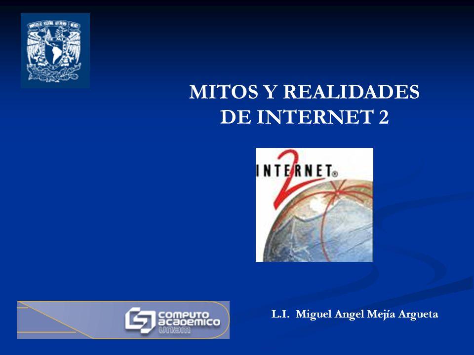 MITOS Y REALIDADES DE INTERNET 2 L.I. Miguel Angel Mejía Argueta
