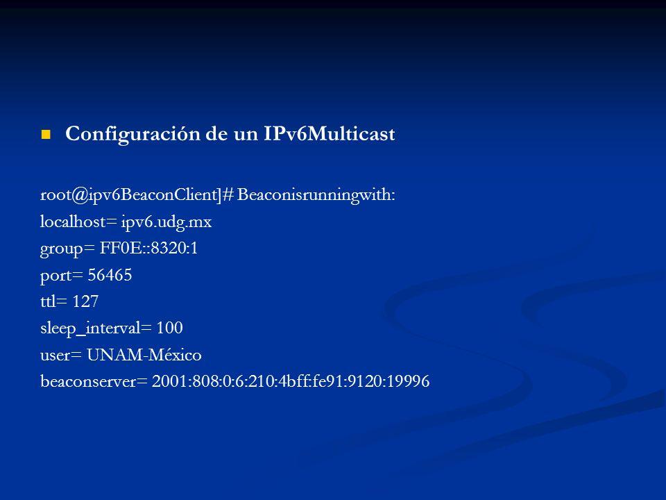 Configuración de un IPv6Multicast root@ipv6BeaconClient]# Beaconisrunningwith: localhost= ipv6.udg.mx group= FF0E::8320:1 port= 56465 ttl= 127 sleep_i