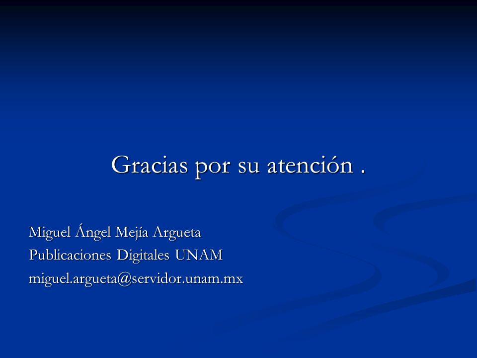 Gracias por su atención. Miguel Ángel Mejía Argueta Publicaciones Digitales UNAM miguel.argueta@servidor.unam.mx
