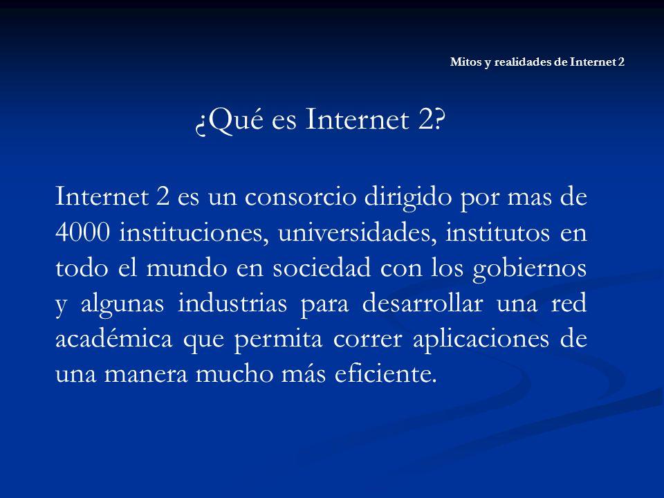 Mitos y realidades de Internet 2 ¿Qué es Internet 2? Internet 2 es un consorcio dirigido por mas de 4000 instituciones, universidades, institutos en t
