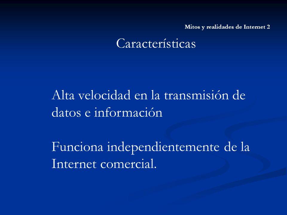 Mitos y realidades de Internet 2 Características Alta velocidad en la transmisión de datos e información Funciona independientemente de la Internet co