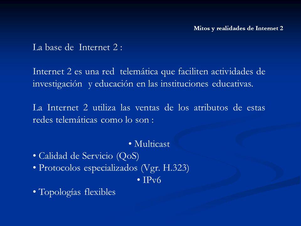 Mitos y realidades de Internet 2 La base de Internet 2 : Internet 2 es una red telemática que faciliten actividades de investigación y educación en la