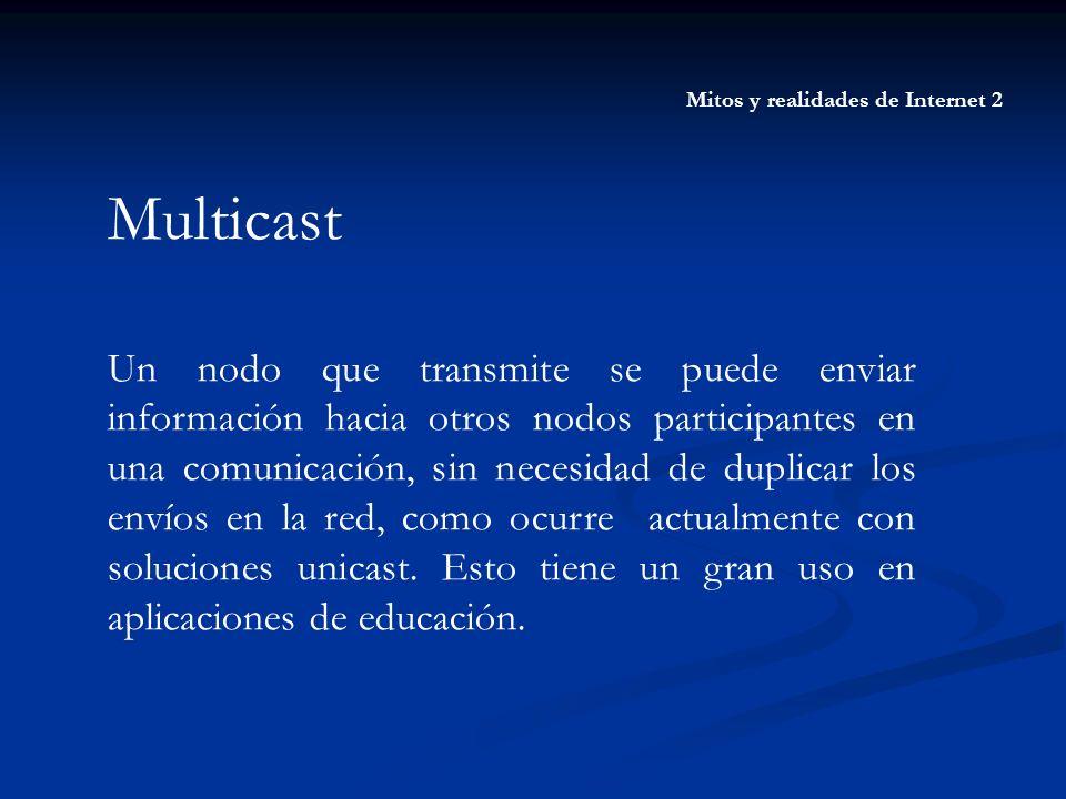 Mitos y realidades de Internet 2 Multicast Un nodo que transmite se puede enviar información hacia otros nodos participantes en una comunicación, sin