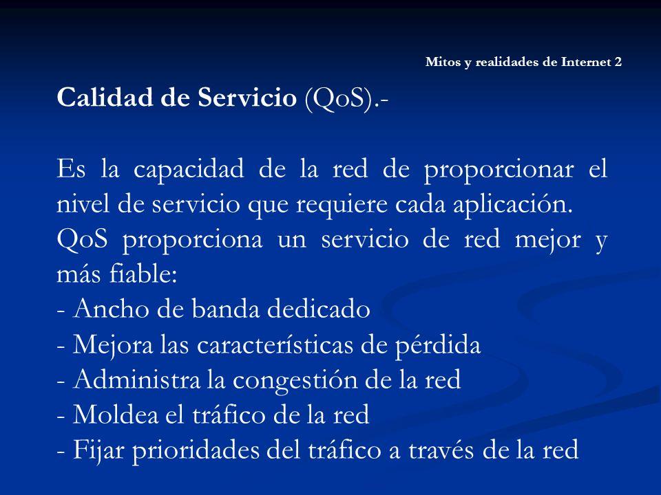 Mitos y realidades de Internet 2 Calidad de Servicio (QoS).- Es la capacidad de la red de proporcionar el nivel de servicio que requiere cada aplicaci