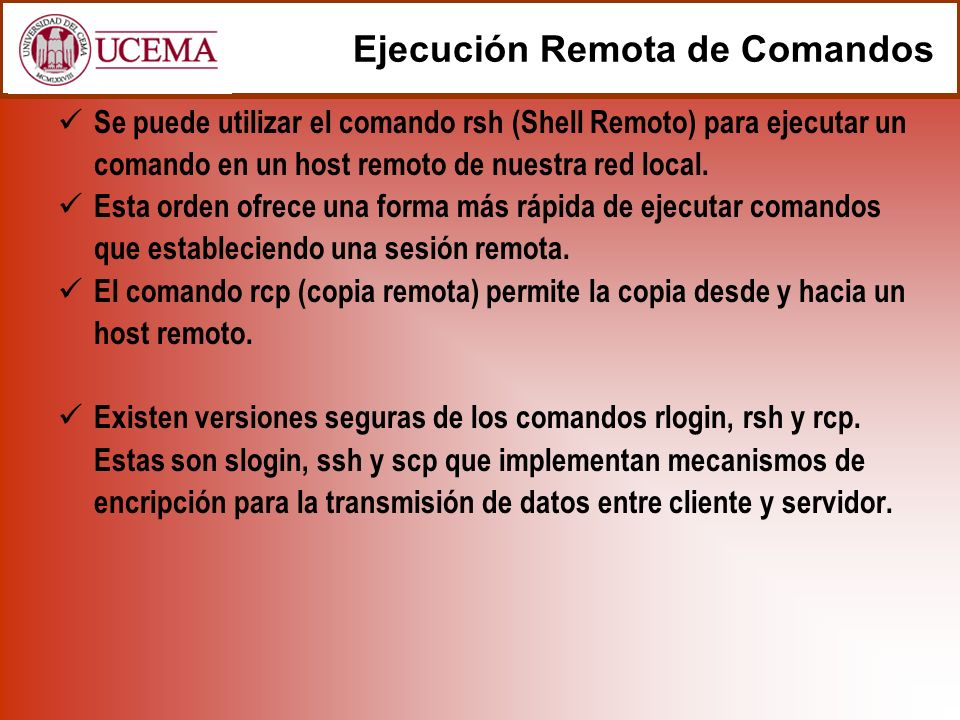 Se puede utilizar el comando rsh (Shell Remoto) para ejecutar un comando en un host remoto de nuestra red local. Esta orden ofrece una forma más rápid