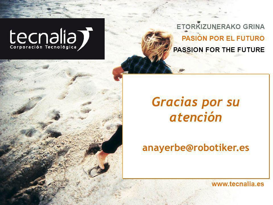 ETORKIZUNERAKO GRINA PASIÓN POR EL FUTURO PASSION FOR THE FUTURE www.tecnalia.es Gracias por su atención anayerbe@robotiker.es