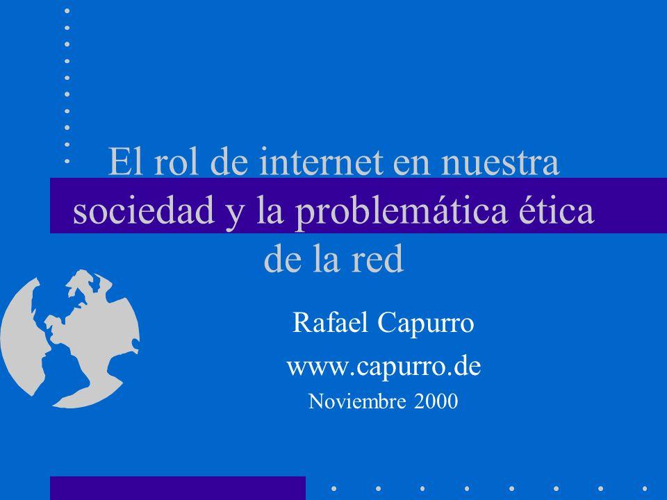 El rol de internet en nuestra sociedad y la problemática ética de la red Rafael Capurro www.capurro.de Noviembre 2000