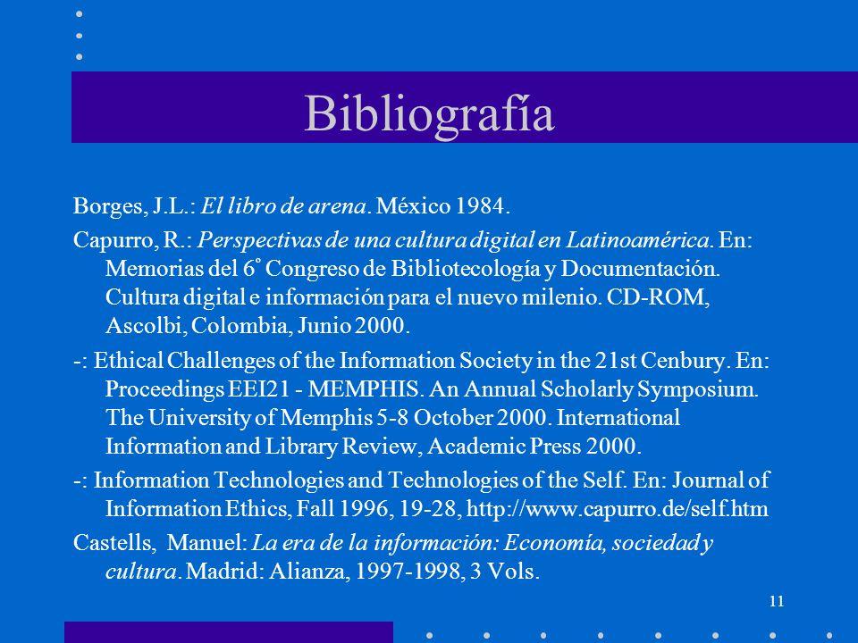 11 Bibliografía Borges, J.L.: El libro de arena. México 1984. Capurro, R.: Perspectivas de una cultura digital en Latinoamérica. En: Memorias del 6 º
