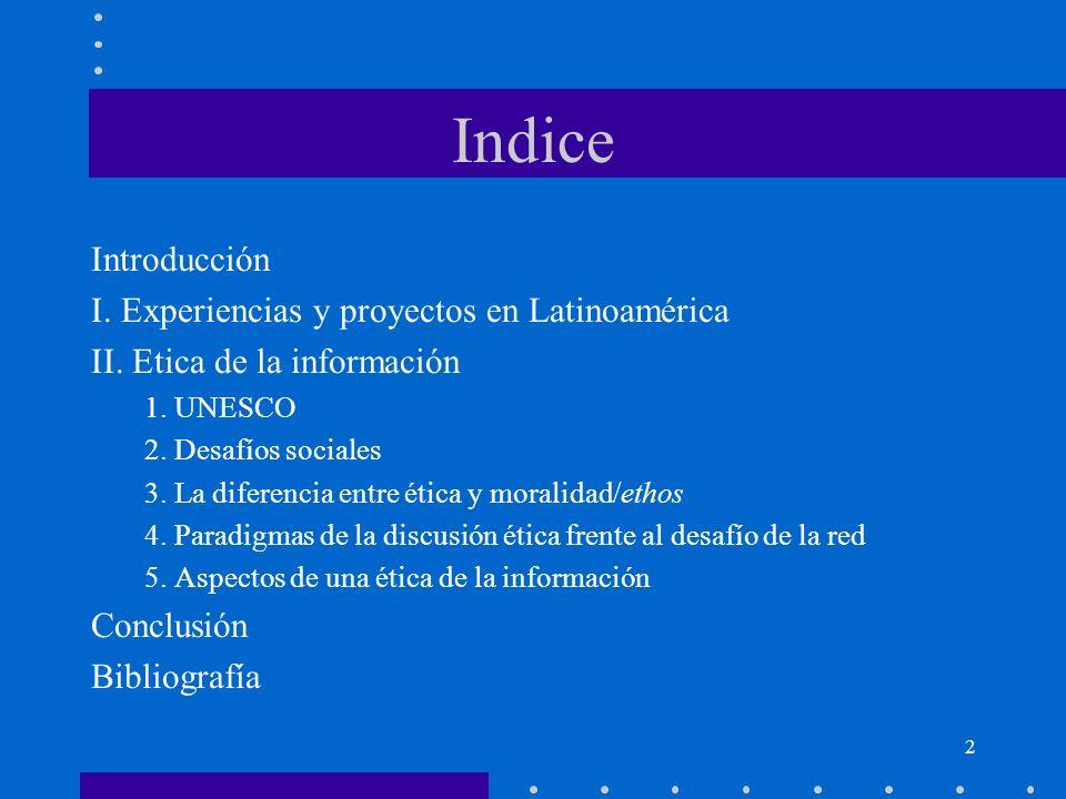 2 Indice Introducción I. Experiencias y proyectos en Latinoamérica II. Etica de la información 1. UNESCO 2. Desafíos sociales 3. La diferencia entre é